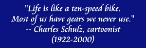 """Life is like a ten-speed bike. Most of us have gears we never use."" -- Charles Schulz, cartoonist (1922-2000)"
