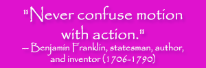 """Never confuse motion with action."" -- Benjamin Franklin, statesman, author, and inventor (1706-1790)"