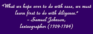"""What we hope ever to do with ease, we must learn first to do with diligence."" -- Samuel Johnson, lexicographer (1709-1784)"