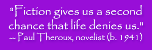 """Fiction gives us a second chance that life denies us."" -- Paul Theroux, novelist (b. 1941)"