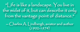 "Life is like a landscape. You live in the midst of it, but can describe it only from the vantage point of distance."" -- Charles A. Lindbergh, aviator and author (1902-1974)"