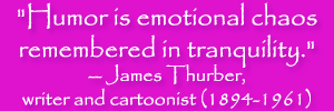 """Humor is emotional chaos remembered in tranquility."" -- James Thurber, writer and cartoonist (1894-1961)"